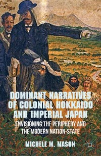 Cover Dominant Narratives of Colonial Hokkaido and Imperial Japan