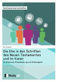 Cover Die Ehe in den Schriften des Neuen Testamentes und im Koran. Zu Ehebruch, Ehescheidung und Ehelosigkeit