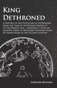 Cover King Dethroned - A History of the Evolution of Astronomy from the Time of the Roman Empire up to the Present Day