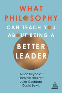 Cover What Philosophy Can Teach You About Being a Better Leader