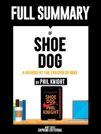 "Cover Full Summary Of ""Shoe Dog: A Memoir by the Creator of Nike – By Phil Knight"" Written By Sapiens Editorial"