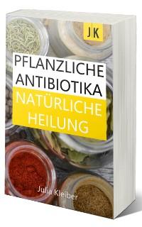 Cover Pflanzliche Antibiotika - Natürliche Antibiotika - Natürliche Heilung: Alternative Medizin und Alternative Heilmethoden