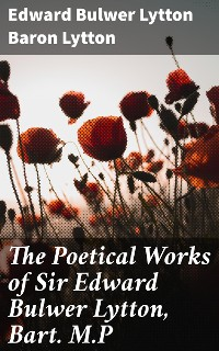 Cover The Poetical Works of Sir Edward Bulwer Lytton, Bart. M.P
