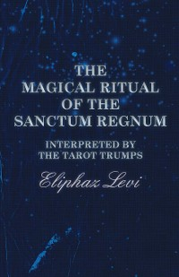 Cover The Magical Ritual of the Sanctum Regnum - Interpreted by the Tarot Trumps