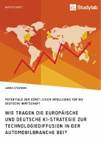 Cover Wie tragen die europäische und deutsche KI-Strategie zur Technologiediffusion in der Automobilbranche bei? Potentiale der Künstlichen Intelligenz für die deutsche Wirtschaft