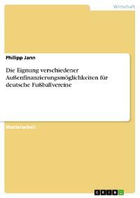 Cover Die Eignung verschiedener Außenfinanzierungsmöglichkeiten für deutsche Fußballvereine