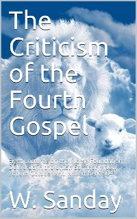 Cover The Criticism of the Fourth Gospel / Eight Lectures on the Morse Foundation, Delivered in the / Union Seminary, New York in October and November 1904
