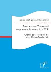 Cover Transatlantic Trade and Investment Partnership - TTIP: Chance oder Risiko fur die europaische Gesellschaft