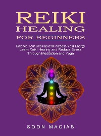 Cover Reiki Healing for Beginners: Balance Your Chakras and Increase Your Energy (Learn Reiki Healing and Reduce Stress Through Meditation and Yoga)