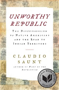 Cover Unworthy Republic: The Dispossession of Native Americans and the Road to Indian Territory