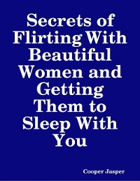 Cover Secrets of Flirting With Beautiful Women and Getting Them to Sleep With You