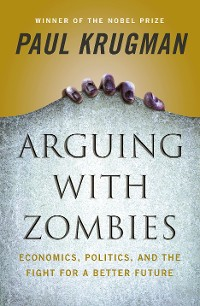 Cover Arguing with Zombies: Economics, Politics, and the Fight for a Better Future