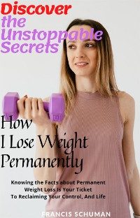Cover Discover the Unstoppable Secrets of How I Lose Weight Permanently