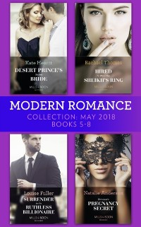 Cover Modern Romance Collection: May 2018 Books 5 - 8: Desert Prince's Stolen Bride / Hired to Wear the Sheikh's Ring / Surrender to the Ruthless Billionaire / Princess's Pregnancy Secret