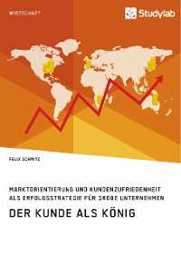 Cover Der Kunde als König. Marktorientierung und Kundenzufriedenheit als Erfolgsstrategie für große Unternehmen