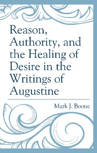 Cover Reason, Authority, and the Healing of Desire in the Writings of Augustine