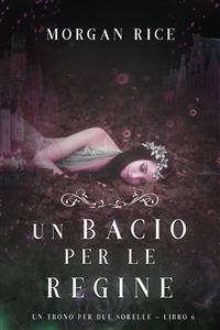 Cover Un Bacio per le Regine (Un Trono per due Sorelle—Libro Sei)
