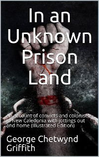 Cover In an Unknown Prison Land / An account of convicts and colonists in New Caledonia with / jottings out and home