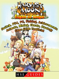Cover Harvest Moon Light of Hope, Switch, PS4, PC, Fishing, Achievements, Animals, Mining, Cheats, Strategy, Game Guide Unofficial