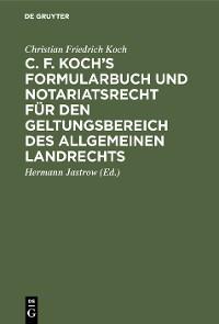 Cover C. F. Koch's Formularbuch und Notariatsrecht für den Geltungsbereich des Allgemeinen Landrechts