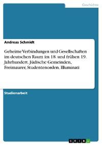 Cover Geheime Verbindungen und Gesellschaften im deutschen Raum im 18. und frühen 19. Jahrhundert. Jüdische Gemeinden, Freimaurer, Studentenorden, Illuminati