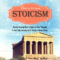 Cover Stoicism: Discover Amazing Ways To Apply The Stoic Philosophy To Your Daily Everyday Life To Become A Better Person