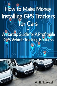 Cover How to Make Money Installing GPS Trackers for Cars A GPS Vehicle Tracking Startup Guide for A Profitable Business