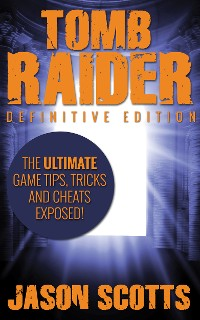 Cover Tomb Raider: Definitive Edition :The Ultimate Game Tips, Tricks and Cheats Exposed!
