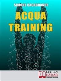 Cover Acqua Training. Come Avere un Fisico Armonioso, un Cuore Forte e uno Spirito Sereno grazie all'Aiuto dell'Acqua. (Ebook Italiano - Anteprima Gratis)