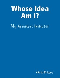 Cover Whose Idea Am I: My Greatest Initiator