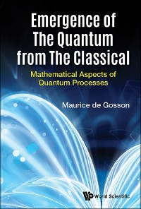Cover Emergence Of The Quantum From The Classical: Mathematical Aspects Of Quantum Processes