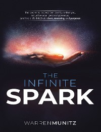Cover The Infinite Spark: The Secret to Access the Divinity Within You, Actualize Your Greatest Potential, and Live a Life Filled With Love, Meaning and Purpose.