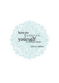 Cover How to Forgive Yourself in Fifteen Years