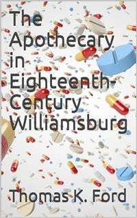 Cover The Apothecary in Eighteenth-Century Williamsburg / Being an Account of his medical and chirurgical Services, / as well as of his trade Practices as a Chymist