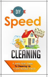 Cover DIY Speed Cleaning - A Jump Start Guide To Cleaning Up Your House FAST!