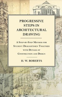 Cover Progressive Steps in Architectural Drawing - A Step-by-Step Method for Student Draughtsmen Together with Details of Construction and Design