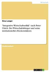 """Cover """"Integrative Wirtschaftsethik"""" nach Peter Ulrich. Der Wirtschaftsbürger und seine institutionellen Rückenstützen"""