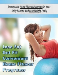 Cover Lose Fat Get Fit Convenient Home Fitness Programs - Incorporate Home Fitness Programs In Your Daily Routine and Lose Weight Easily