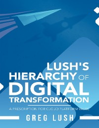 Cover Lush's Hierarchy of Digital Transformation: A Prescription for Cloud Platform Value