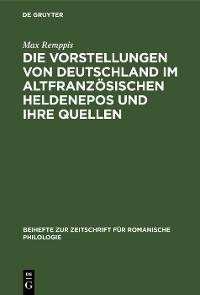 Cover Die Vorstellungen von Deutschland im altfranzösischen Heldenepos und ihre Quellen