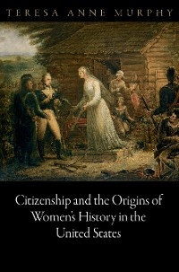 Cover Citizenship and the Origins of Women's History in the United States