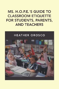 Cover Ms. H.O.P.E.'S Guide to Classroom Etiquette for Students, Parents, and Teachers