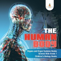 Cover The Human Body | Organs and Organ Systems Books | Science Kids Grade 7 | Children's Biology Books