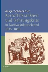Cover Kartoffelkrankheit und Nahrungskrise in Nordwestdeutschland 1845-1848