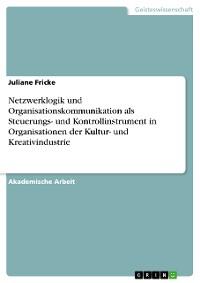 Cover Netzwerklogik und Organisationskommunikation als Steuerungs- und Kontrollinstrument in Organisationen der Kultur- und Kreativindustrie