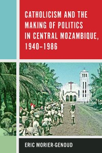 Cover Catholicism and the Making of Politics in Central Mozambique, 1940-1986