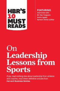 Cover HBR's 10 Must Reads on Leadership Lessons from Sports (featuring interviews with Sir Alex Ferguson, Kareem Abdul-Jabbar, Andre Agassi)