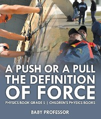 Cover A Push or A Pull - The Definition of Force - Physics Book Grade 5 | Children's Physics Books