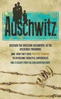 Cover Auschwitz - Discover the Gruesome Encounters of the Holocaust Prisoners and How They Used Positive Thinking to Overcome Frightful Experiences and to Escape from the Concentration Cam
