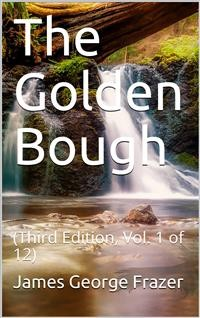Cover The Golden Bough (Third Edition, Vol. 1 of 12) / The Magic Art and the Evolution of Kings